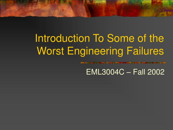 Introduction to some of the worst engineering failures