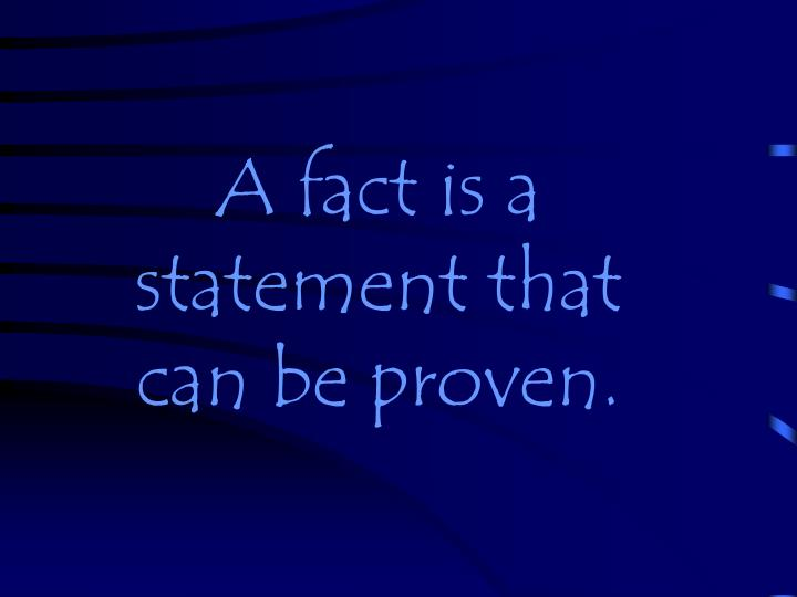 A fact is a statement that can be proven.