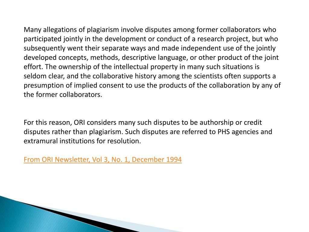 Many allegations of plagiarism involve disputes among former collaborators who participated jointly in the development or conduct of a research project, but who subsequently went their separate ways and made independent use of the jointly developed concepts, methods, descriptive language, or other product of the joint effort. The ownership of the intellectual property in many such situations is seldom clear, and the collaborative history among the scientists often supports a presumption of implied consent to use the products of the collaboration by any of the former collaborators.