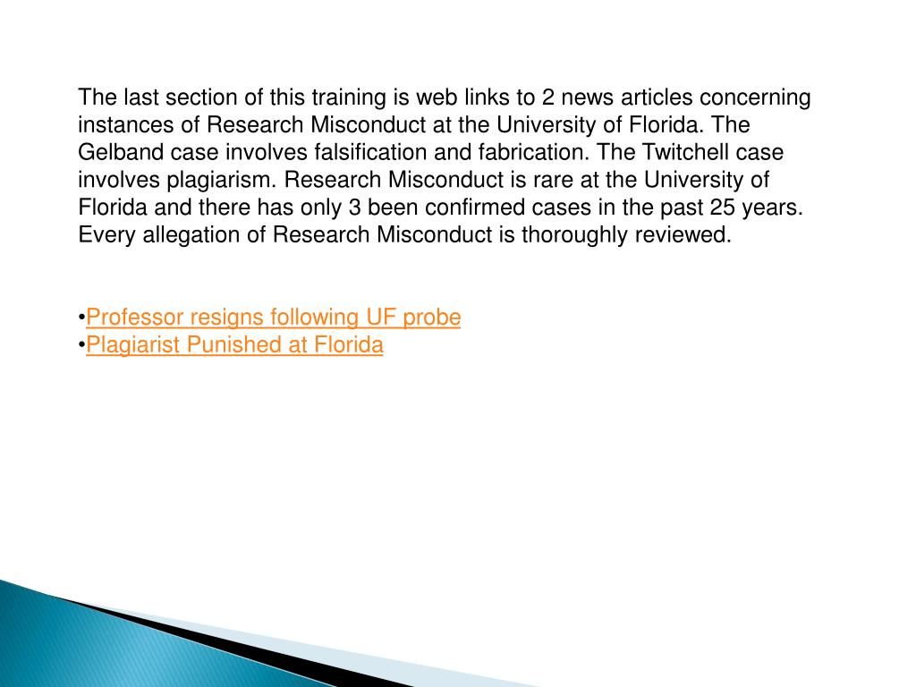 The last section of this training is web links to 2 news articles concerning instances of Research Misconduct at the University of Florida. The Gelband case involves falsification and fabrication. The Twitchell case involves plagiarism. Research Misconduct is rare at the University of Florida and there has only 3 been confirmed cases in the past 25 years. Every allegation of Research Misconduct is thoroughly reviewed.