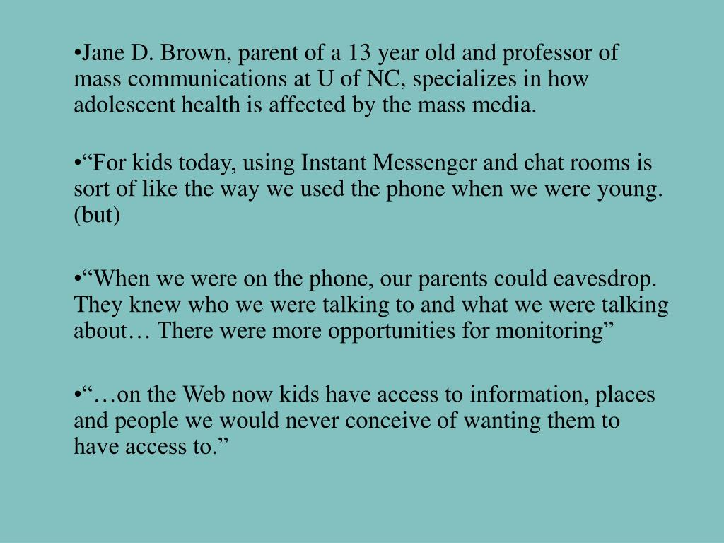Jane D. Brown, parent of a 13 year old and professor of mass communications at U of NC, specializes in how adolescent health is affected by the mass media.