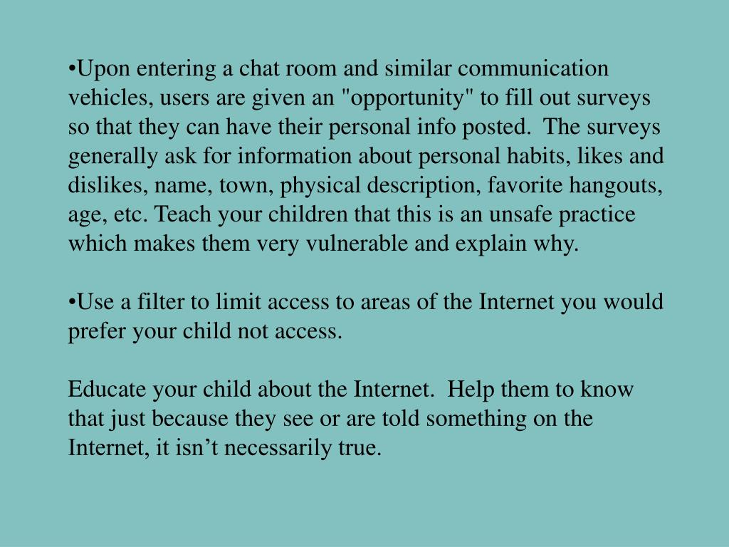 """Upon entering a chat room and similar communication vehicles, users are given an """"opportunity"""" to fill out surveys so that they can have their personal info posted. The surveys generally ask for information about personal habits, likes and dislikes, name, town, physical description, favorite hangouts, age, etc. Teach your children that this is an unsafe practice which makes them very vulnerable and explain why."""