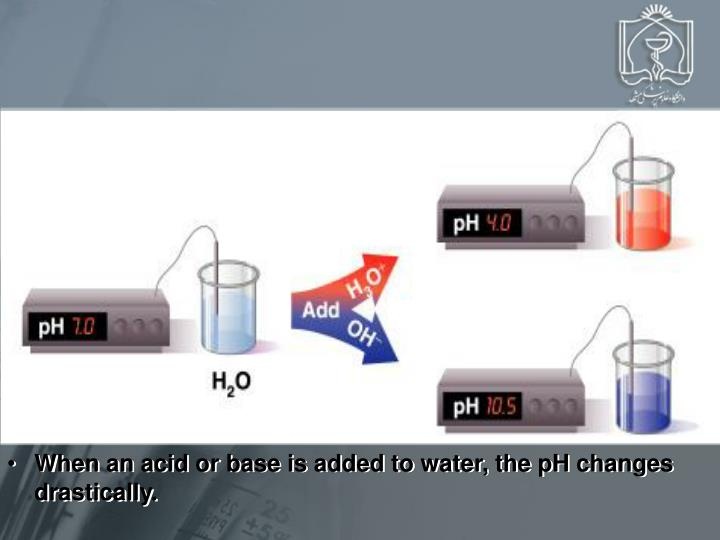 When an acid or base is added to water, the pH changes drastically.