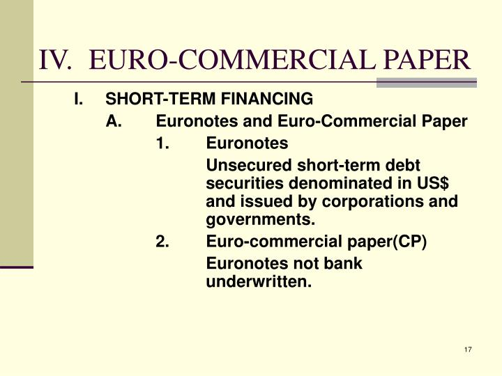 commercial paper is unsecured short-term debt Commercial paper is an unsecured, short-term debt instrument issued by a corporation, typically for the financing of accounts receivable, inventories and meeting short-term liabilities commercial paper is usually issued at a discount from face value and reflects prevailing market interest rates.