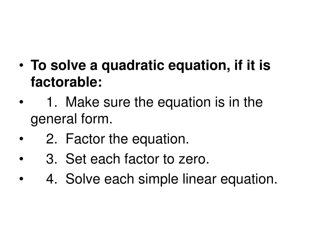 To solve a quadratic equation, if it is factorable:
