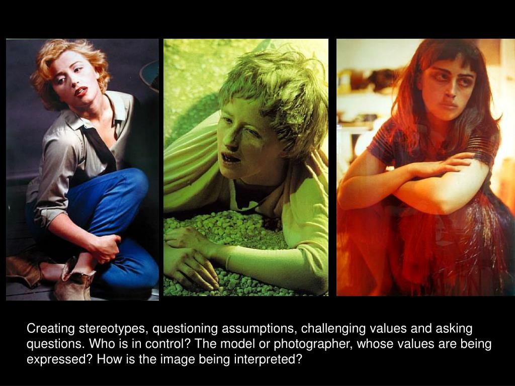 Creating stereotypes, questioning assumptions, challenging values and asking questions. Who is in control? The model or photographer, whose values are being expressed? How is the image being interpreted?