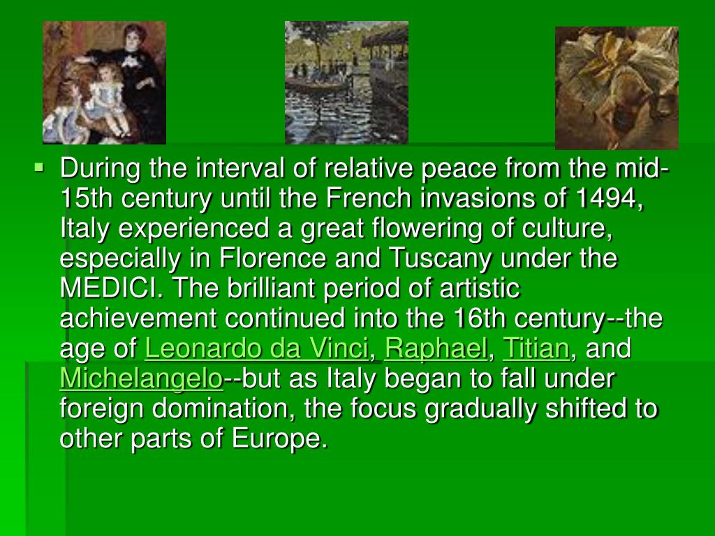 During the interval of relative peace from the mid-15th century until the French invasions of 1494, Italy experienced a great flowering of culture, especially in Florence and Tuscany under the MEDICI. The brilliant period of artistic achievement continued into the 16th century--the age of