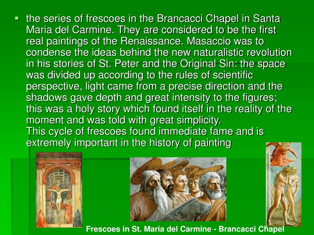 the series of frescoes in the Brancacci Chapel in Santa Maria del Carmine. They are considered to be the first real paintings of the Renaissance. Masaccio was to condense the ideas behind the new naturalistic revolution in his stories of St. Peter and the Original Sin: the space was divided up according to the rules of scientific perspective, light came from a precise direction and the shadows gave depth and great intensity to the figures; this was a holy story which found itself in the reality of the moment and was told with great simplicity.