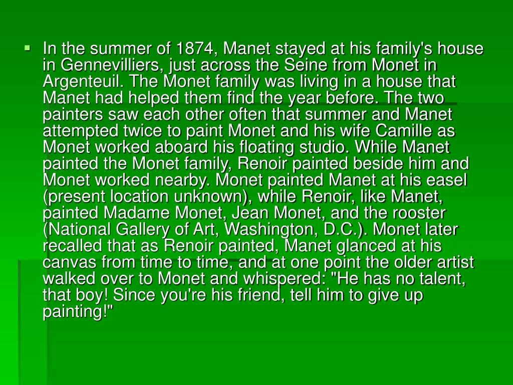 "In the summer of 1874, Manet stayed at his family's house in Gennevilliers, just across the Seine from Monet in Argenteuil. The Monet family was living in a house that Manet had helped them find the year before. The two painters saw each other often that summer and Manet attempted twice to paint Monet and his wife Camille as Monet worked aboard his floating studio. While Manet painted the Monet family, Renoir painted beside him and Monet worked nearby. Monet painted Manet at his easel (present location unknown), while Renoir, like Manet, painted Madame Monet, Jean Monet, and the rooster (National Gallery of Art, Washington, D.C.). Monet later recalled that as Renoir painted, Manet glanced at his canvas from time to time, and at one point the older artist walked over to Monet and whispered: ""He has no talent, that boy! Since you're his friend, tell him to give up painting!"""