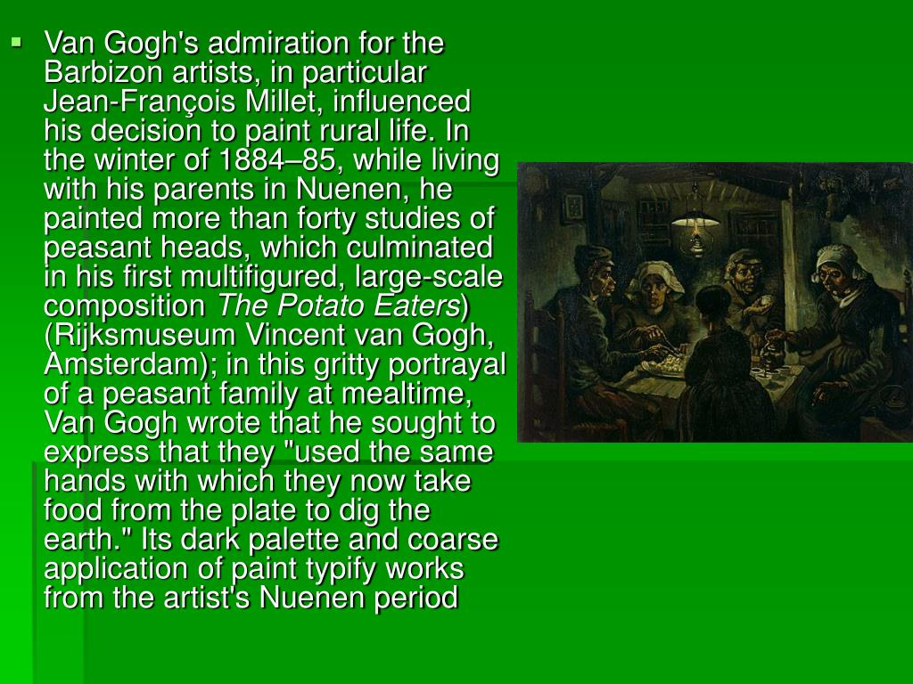 Van Gogh's admiration for the Barbizon artists, in particular Jean-François Millet, influenced his decision to paint rural life. In the winter of 1884–85, while living with his parents in Nuenen, he painted more than forty studies of peasant heads, which culminated in his first multifigured, large-scale composition