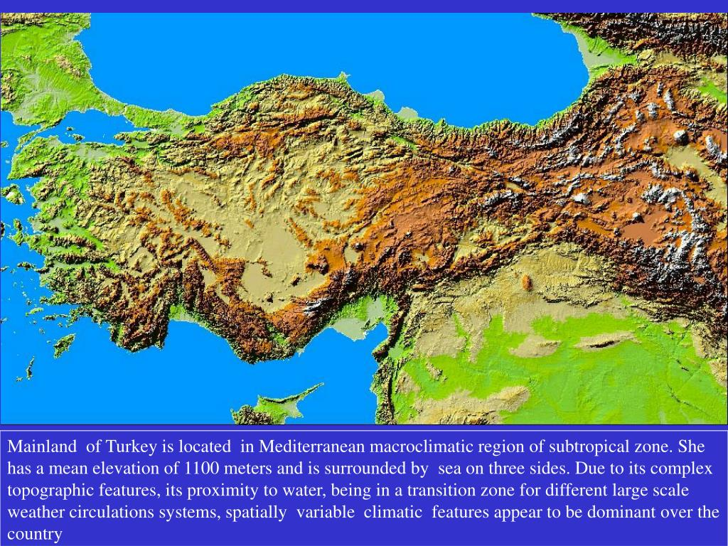 Mainland  of Turkey is located  in Mediterranean macroclimatic region of subtropical zone. She has a mean elevation of 1100 meters and is surrounded by  sea on three sides. Due to its complex topographic features, its proximity to water, being in a transition zone for different large scale weather circulations systems, spatially  variable  climatic  features appear to be dominant over the country
