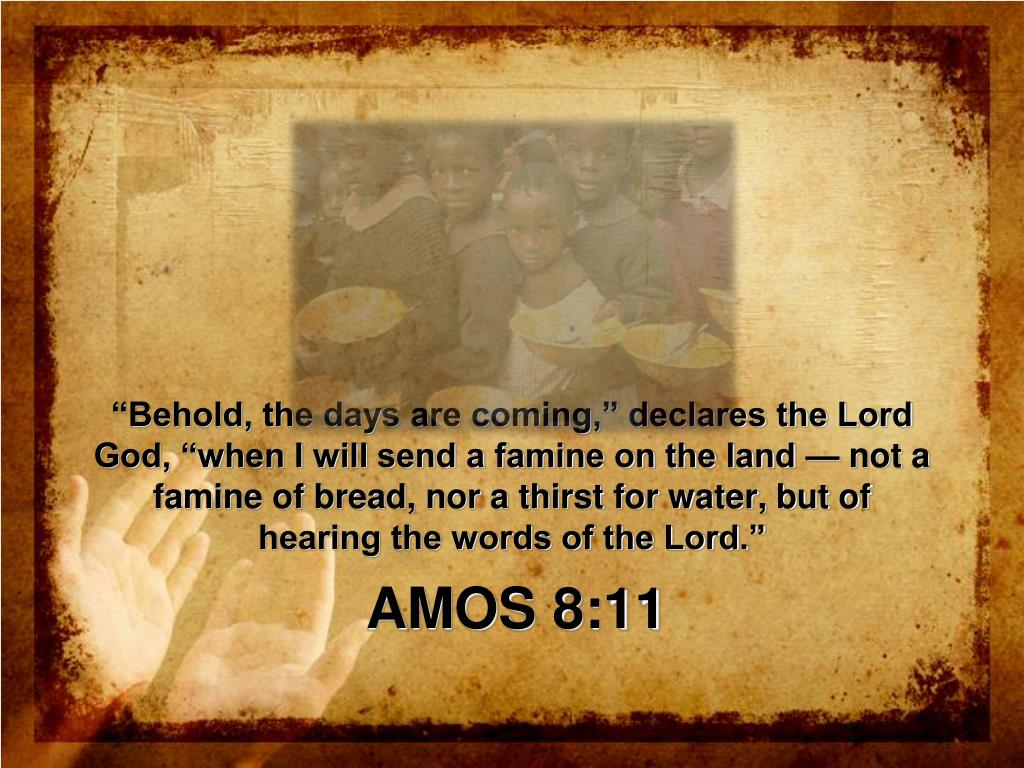 """""""Behold, the days are coming,"""" declares the Lord God, """"when I will send a famine on the land — not a famine of bread, nor a thirst for water, but of hearing the words of the Lord."""""""