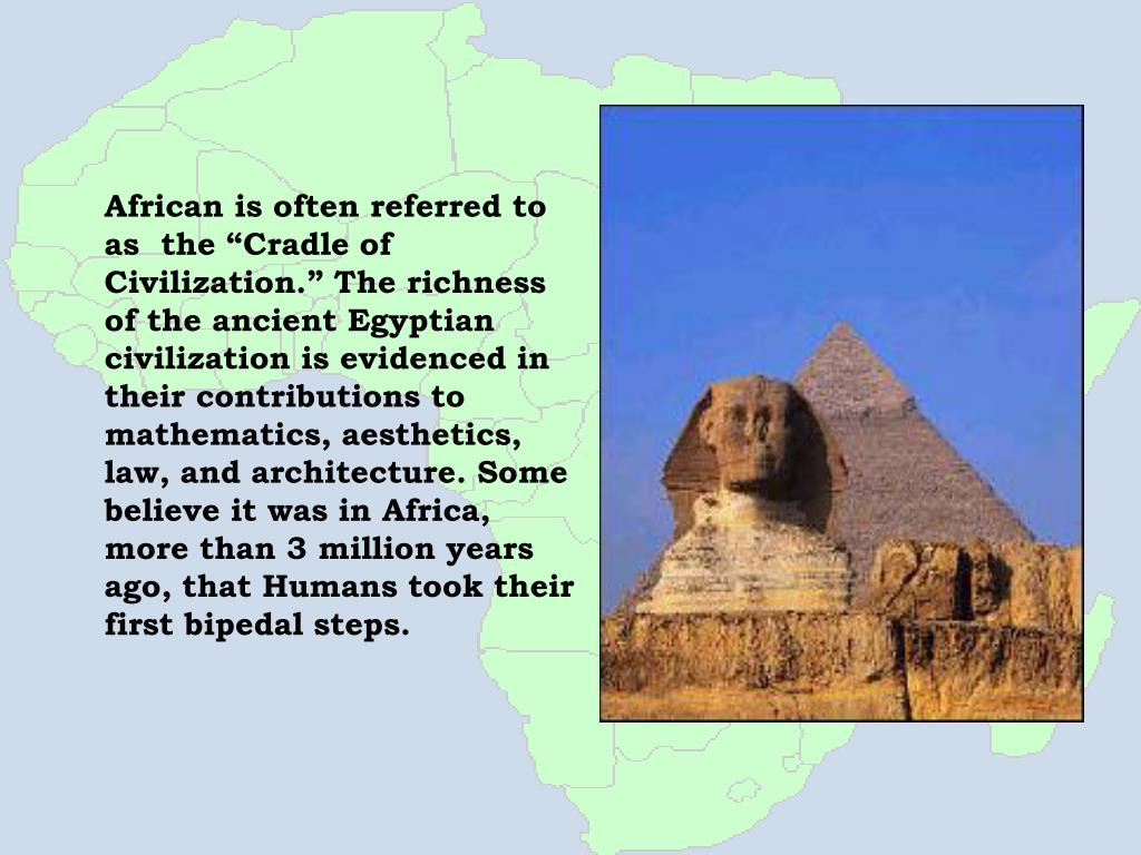 "African is often referred to as  the ""Cradle of Civilization."" The richness of the ancient Egyptian civilization is evidenced in their contributions to mathematics, aesthetics, law, and architecture. Some believe it was in Africa, more than 3 million years ago, that Humans took their first bipedal steps."