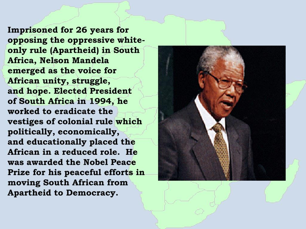 Imprisoned for 26 years for opposing the oppressive white- only rule (Apartheid) in South Africa, Nelson Mandela emerged as the voice for African unity, struggle,