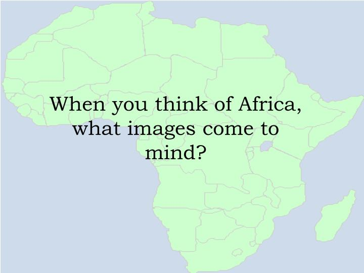 When you think of Africa, what images come to mind?
