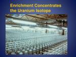 enrichment concentrates the uranium isotope