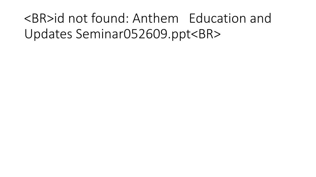 br id not found anthem education and updates seminar052609 ppt br l.