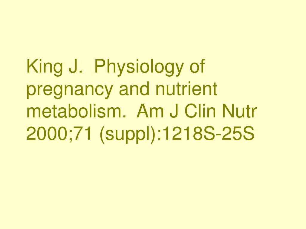 King J.  Physiology of pregnancy and nutrient metabolism.  Am J Clin Nutr 2000;71 (suppl):1218S-25S