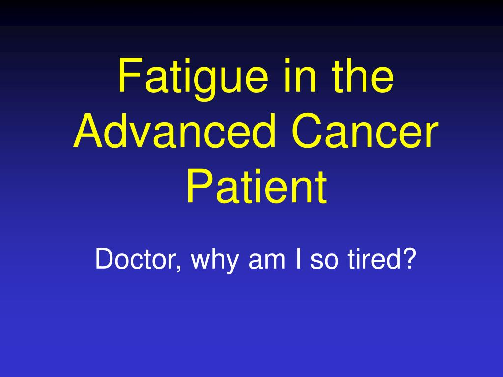 fatigue in the advanced cancer patient l.