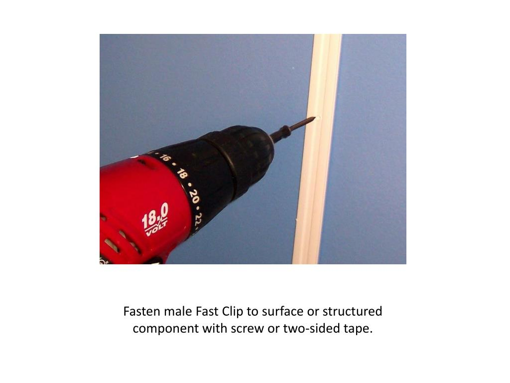 Fasten male Fast Clip to surface or structured component with screw or two-sided tape.