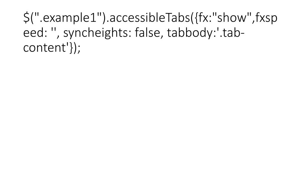 """$("""".example1"""").accessibleTabs({fx:""""show"""",fxspeed: '', syncheights: false, tabbody:'.tab-content'});"""
