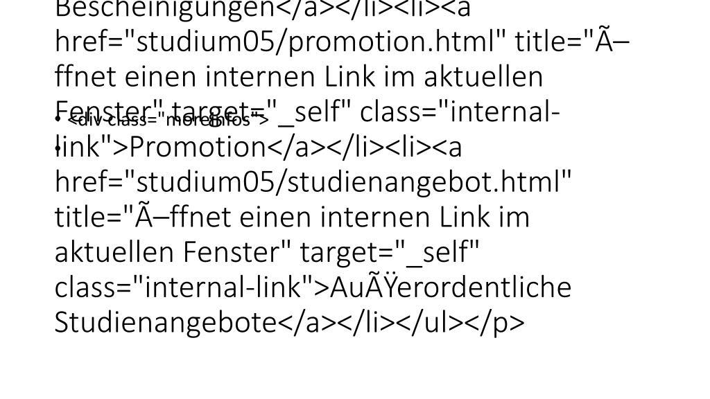 "</p> <p class=""bodytext""><ul><li><a href=""studium05/downloadformulare.html"" title=""Öffnet einen internen Link im aktuellen Fenster"" target=""_self"" class=""internal-link"">Vordrucke, Bescheinigungen</a></li><li><a href=""studium05/promotion.html"" title=""Öffnet einen internen Link im aktuellen Fenster"" target=""_self"" class=""internal-link"">Promotion</a></li><li><a href=""studium05/studienangebot.html"" title=""Öffnet einen internen Link im aktuellen Fenster"" target=""_self"" class=""internal-link"">Außerordentliche"