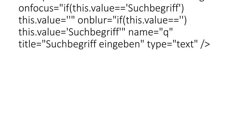 """<input id=""""searchfield"""" value=""""Suchbegriff"""" onfocus=""""if(this.value=='Suchbegriff') this.value=''"""" onblur=""""if(this.value=='') this.value='Suchbegriff'"""" name=""""q"""" title=""""Suchbegriff eingeben"""" type=""""text"""" />"""