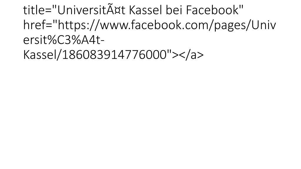 """<a class=""""socialMediaLink"""" title=""""Universität Kassel bei Facebook"""" href=""""https://www.facebook.com/pages/Universit%C3%A4t-Kassel/186083914776000""""></a>"""