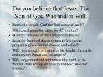 do you believe that jesus the son of god was and or will