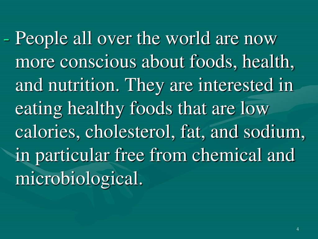 People all over the world are now more conscious about foods, health, and nutrition. They are interested in eating healthy foods that are low calories, cholesterol, fat, and sodium, in particular free from chemical and microbiological.