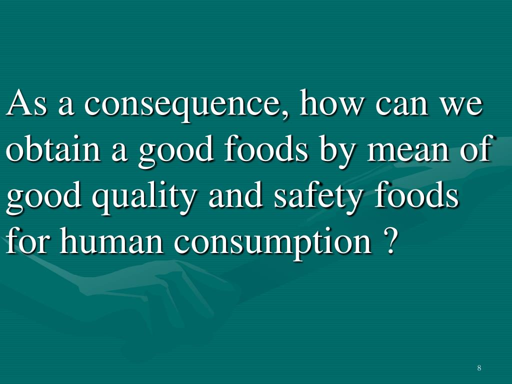As a consequence, how can we obtain a good foods by mean of good quality and safety foods for human consumption ?