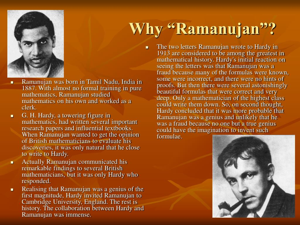 Ramanujan was born in Tamil Nadu, India in 1887. With almost no formal training in pure mathematics, Ramanujan studied mathematics on his own and worked as a clerk.