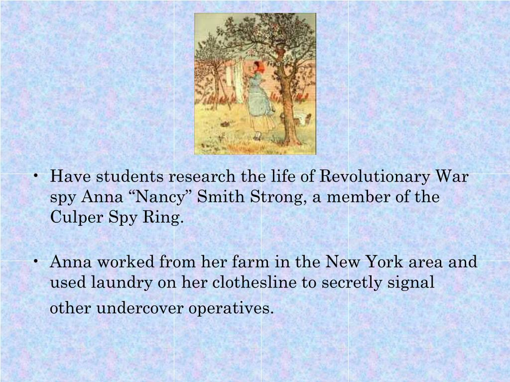 "Have students research the life of Revolutionary War spy Anna ""Nancy"" Smith Strong, a member of the Culper Spy Ring."
