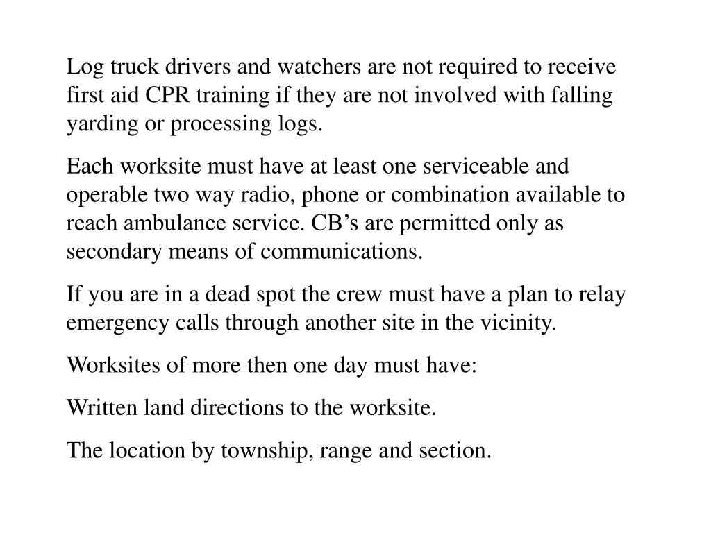 Log truck drivers and watchers are not required to receive first aid CPR training if they are not involved with falling yarding or processing logs.
