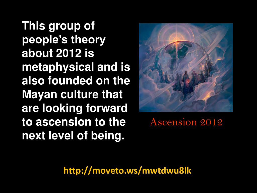 This group of people's theory about 2012 is metaphysical and is also founded on the Mayan culture that are looking forward to ascension to the next level of being.