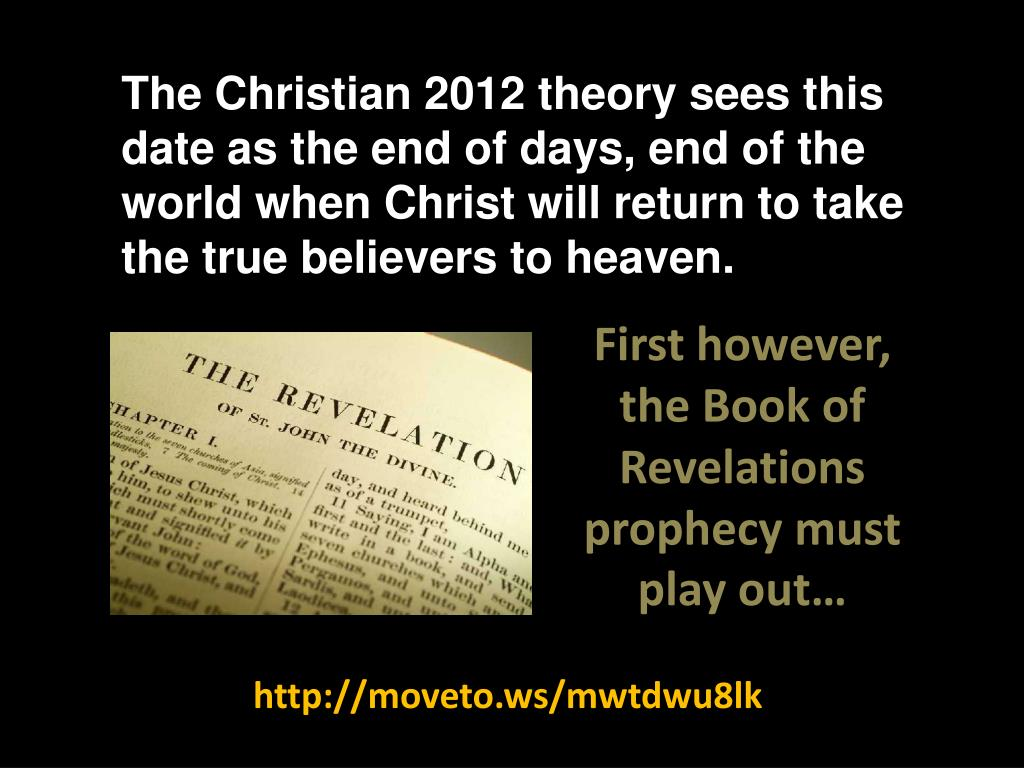 The Christian 2012 theory sees this date as the end of days, end of the world when Christ will return to take the true believers to heaven.