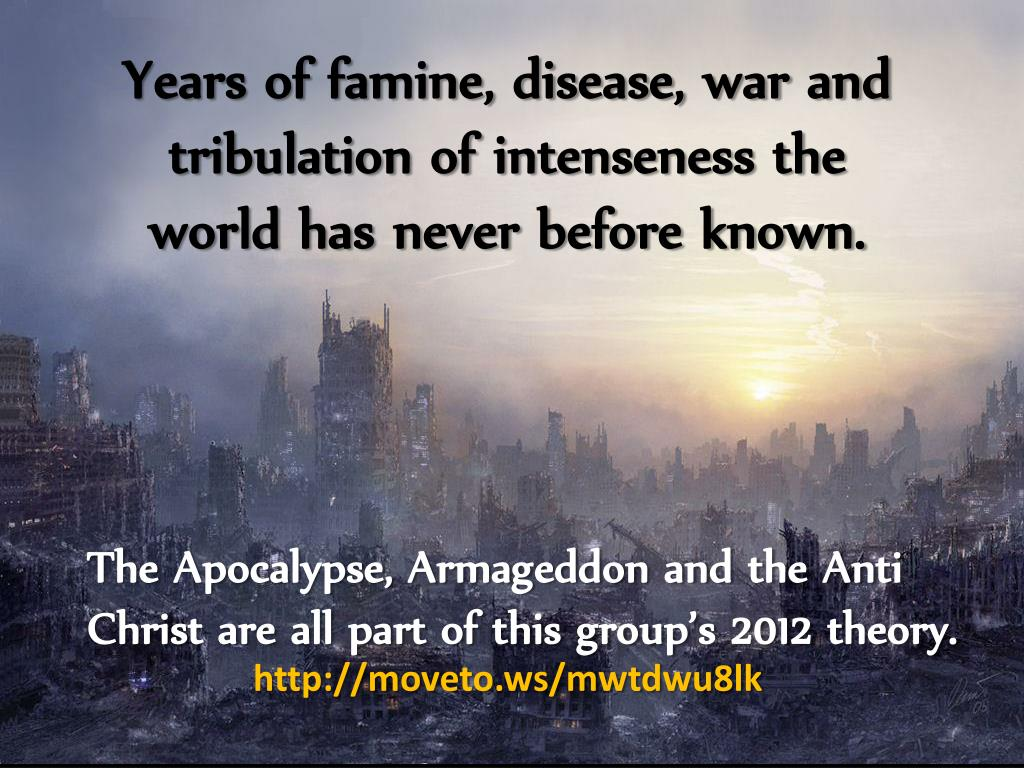 Years of famine, disease, war and tribulation of intenseness the world has never before known.