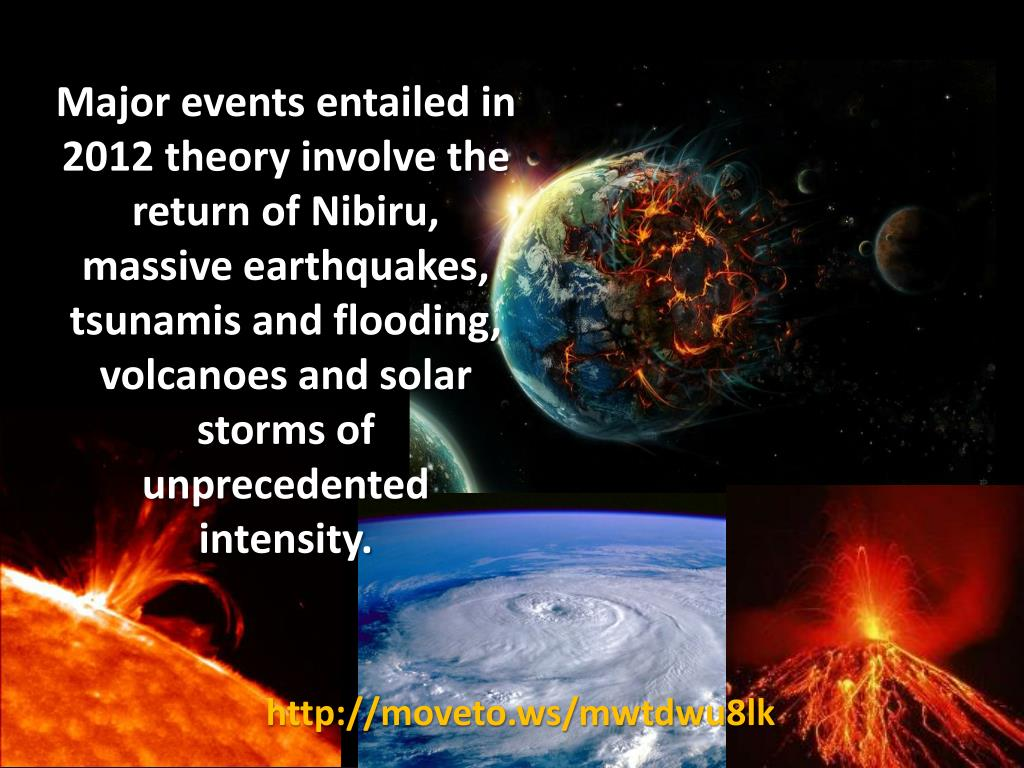 Major events entailed in 2012 theory involve the return of Nibiru, massive earthquakes, tsunamis and flooding, volcanoes and solar storms of unprecedented intensity.