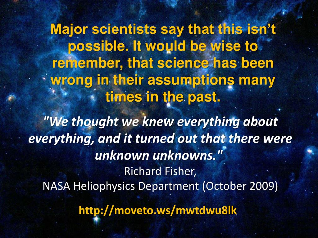 Major scientists say that this isn't possible. It would be wise to remember, that science has been wrong in their assumptions many times in the past.