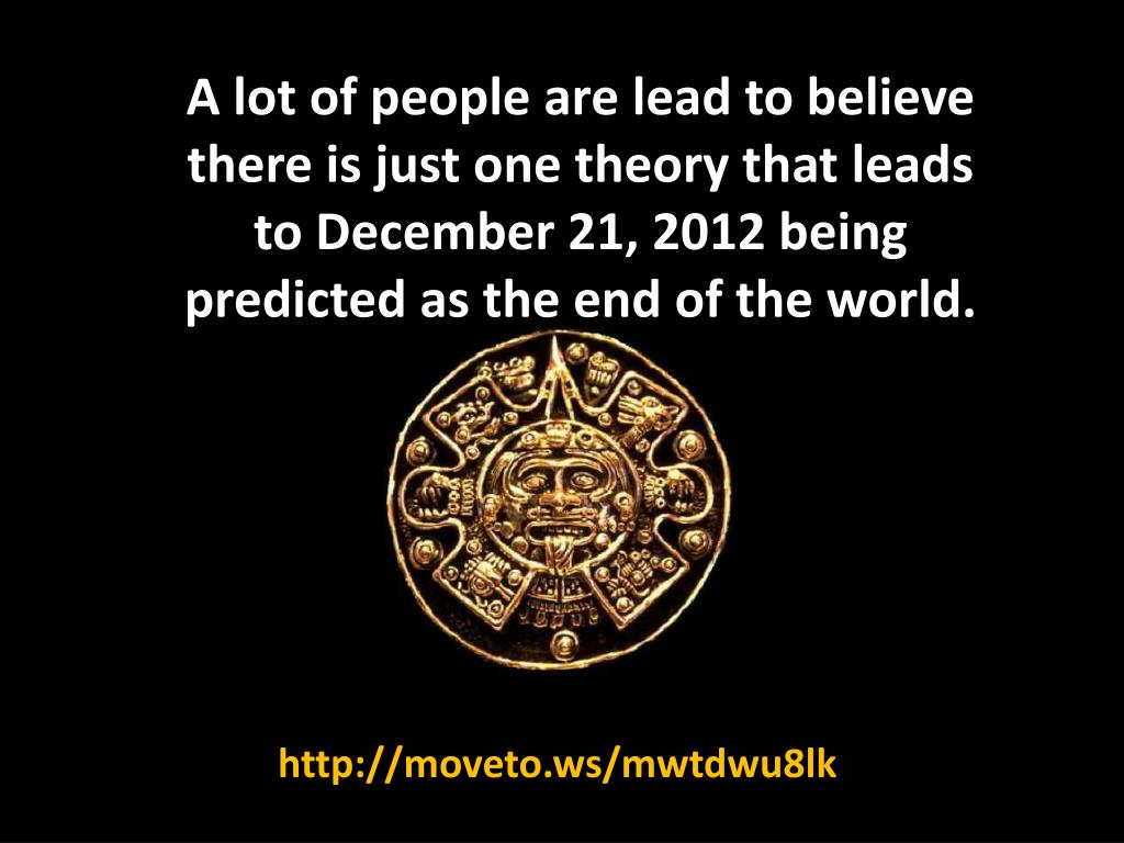 A lot of people are lead to believe there is just one theory that leads to December 21, 2012 being predicted as the end of the world.