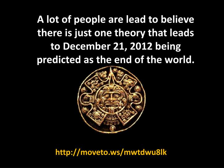 A lot of people are lead to believe there is just one theory that leads to December 21, 2012 being p...