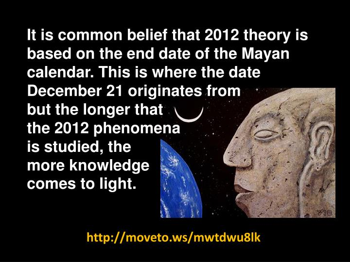 It is common belief that 2012 theory is based on the end date of the Mayan calendar. This is where t...