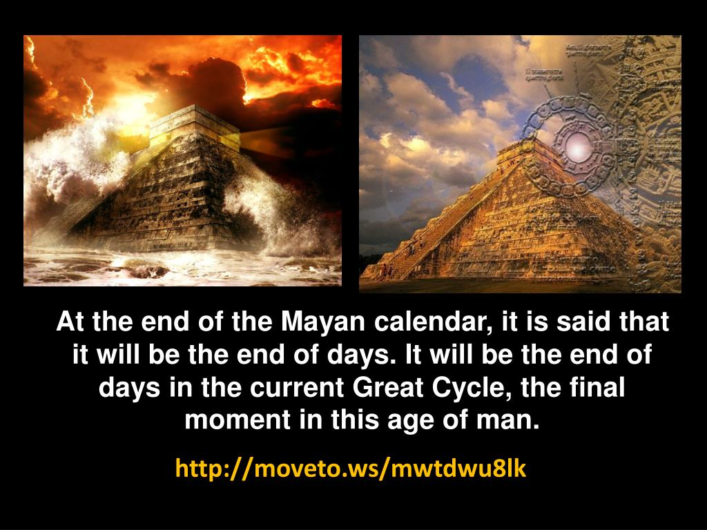 At the end of the Mayan calendar, it is said that it will be the end of days. It will be the end of days in the current Great Cycle, the final moment in this age of man.
