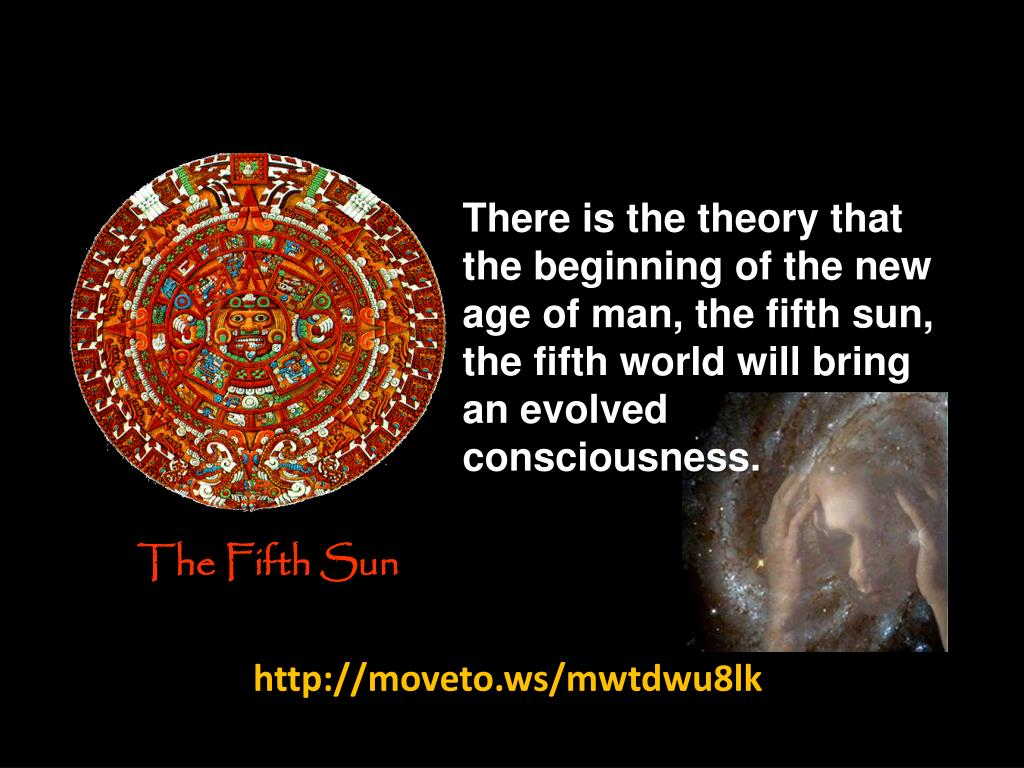 There is the theory that the beginning of the new age of man, the fifth sun, the fifth world will bring