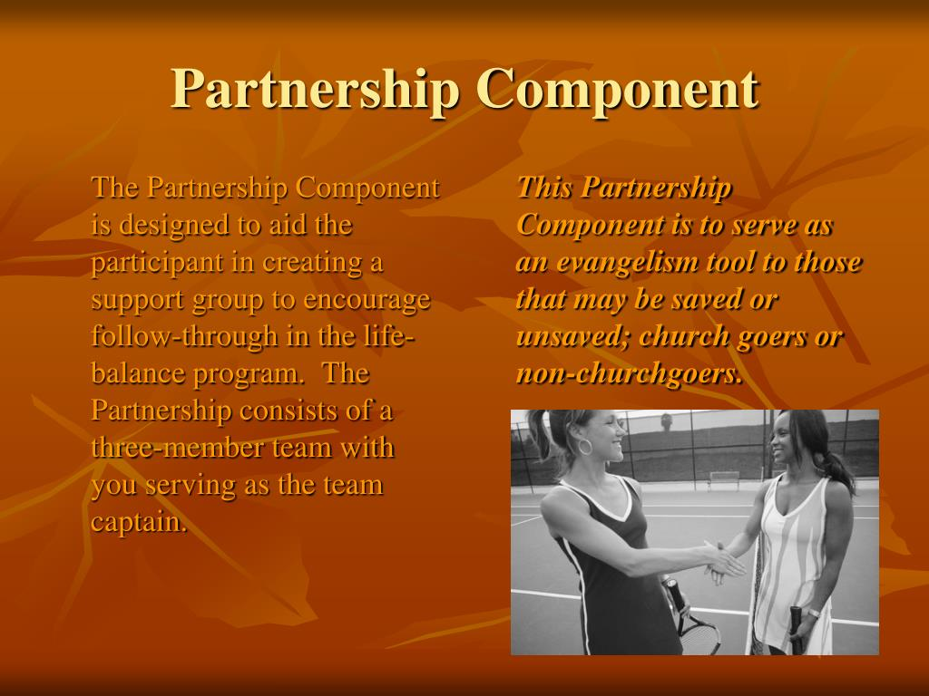 The Partnership Component is designed to aid the participant in creating a support group to encourage follow-through in the life-balance program.  The Partnership consists of a three-member team with you serving as the team captain.