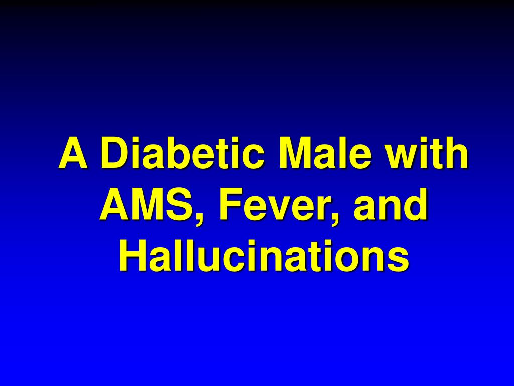 a diabetic male with ams fever and hallucinations l.