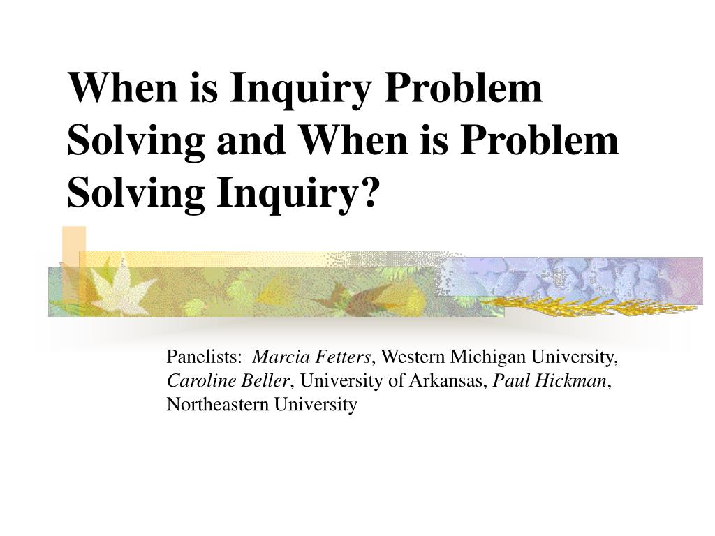 when is inquiry problem solving and when is problem solving inquiry l.