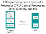 a simple computer consists of a processor cpu central processing unit memory and i o