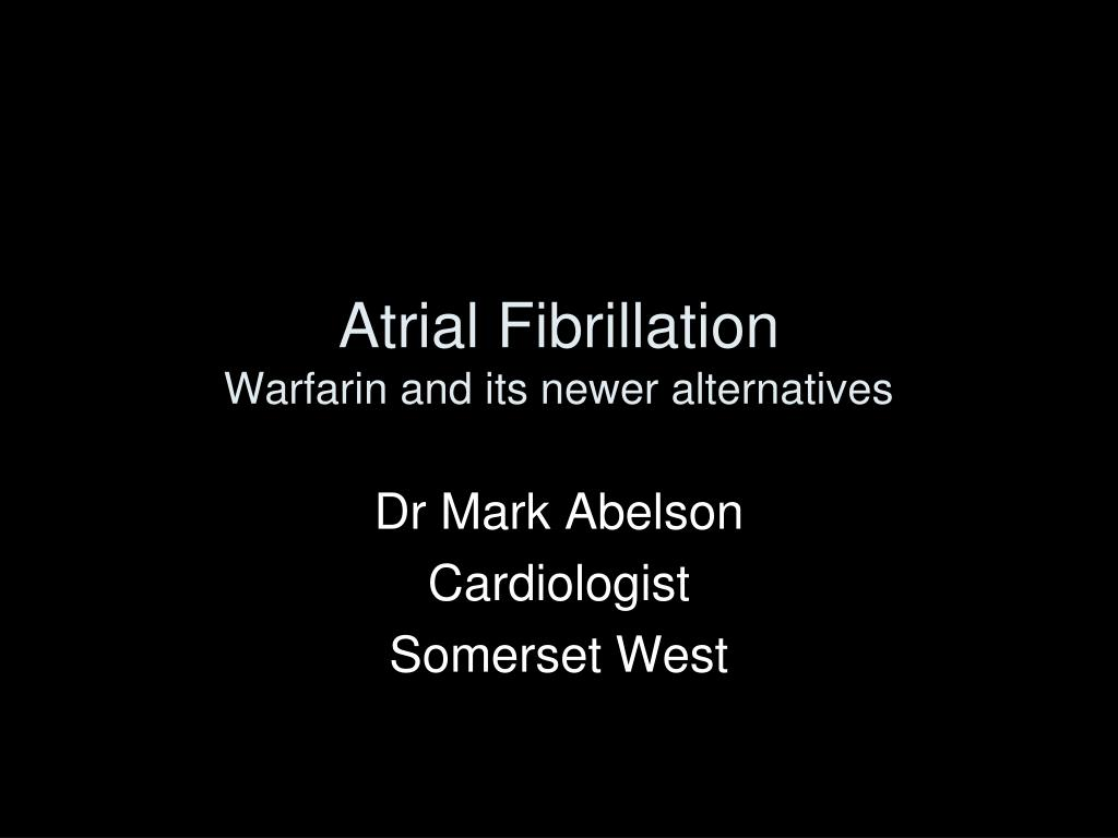 atrial fibrillation warfarin and its newer alternatives l.