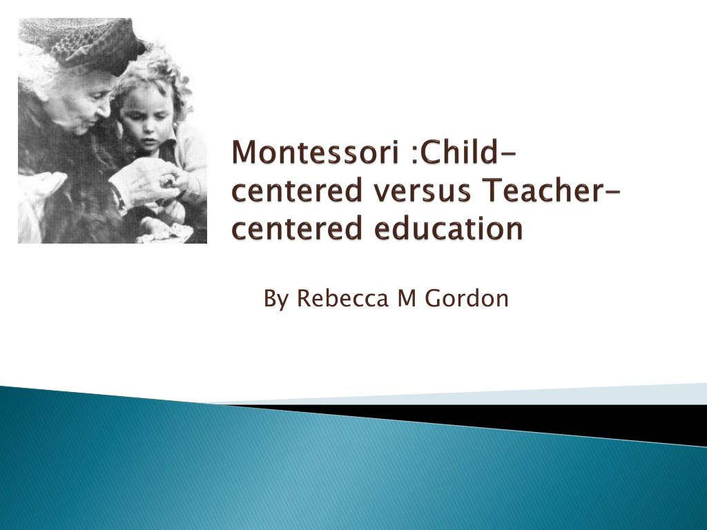 montessori child centered versus teacher centered education l.